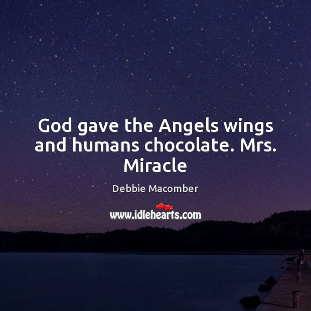 Image, God gave the Angels wings and humans chocolate. Mrs. Miracle