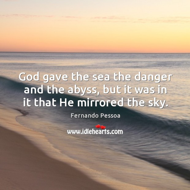 God gave the sea the danger and the abyss, but it was in it that He mirrored the sky. Image