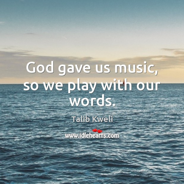 God gave us music, so we play with our words. Image
