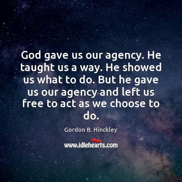 God gave us our agency. He taught us a way. He showed Gordon B. Hinckley Picture Quote