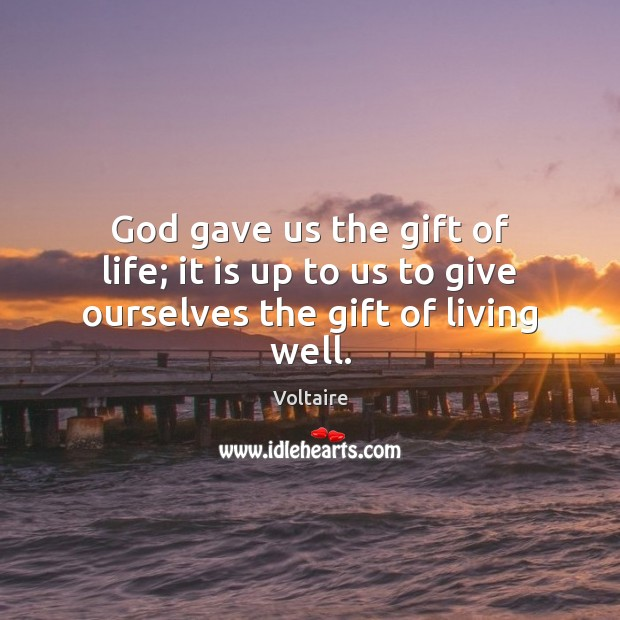 God gave us the gift of life; it is up to us to give ourselves the gift of living well. Voltaire Picture Quote