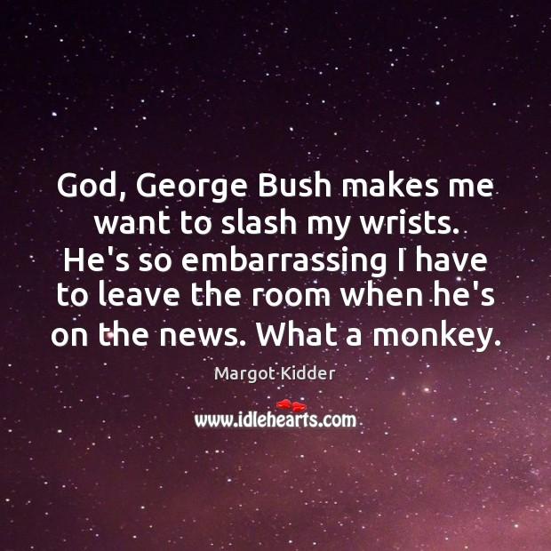 God, George Bush makes me want to slash my wrists. He's so Image