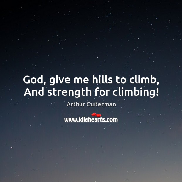 Image, God, give me hills to climb, And strength for climbing!