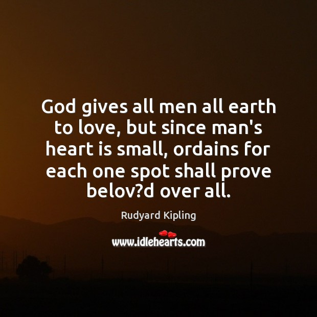 God gives all men all earth to love, but since man's heart Rudyard Kipling Picture Quote