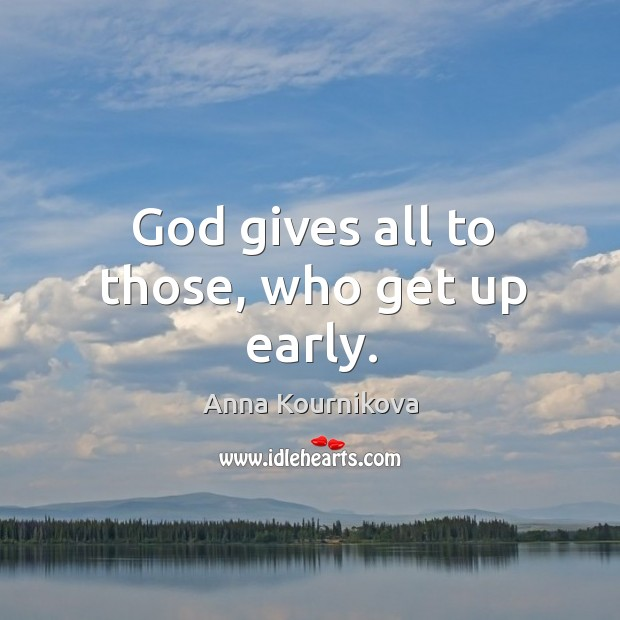 God gives all to those, who get up early. Anna Kournikova Picture Quote