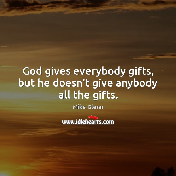 God gives everybody gifts, but he doesn't give anybody all the gifts. Image