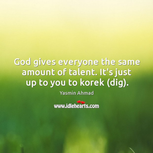 God gives everyone the same amount of talent. It's just up to you to korek (dig). Image