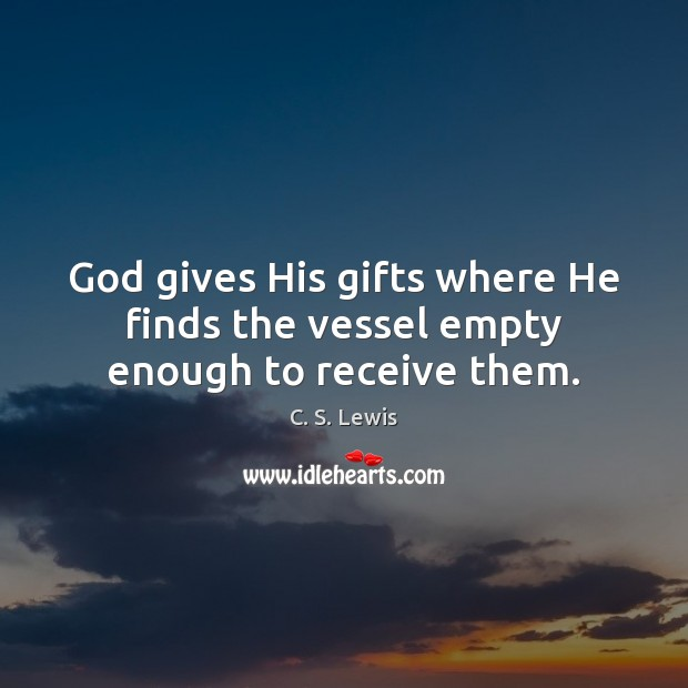 God gives His gifts where He finds the vessel empty enough to receive them. Image