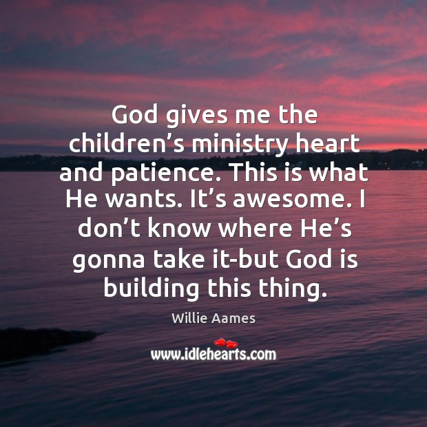 God gives me the children's ministry heart and patience. This is what he wants. Willie Aames Picture Quote