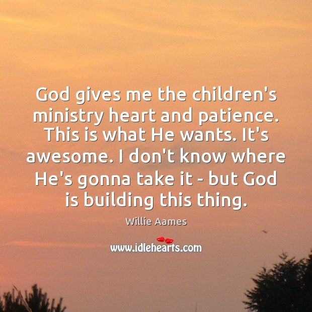 God gives me the children's ministry heart and patience. This is what Willie Aames Picture Quote