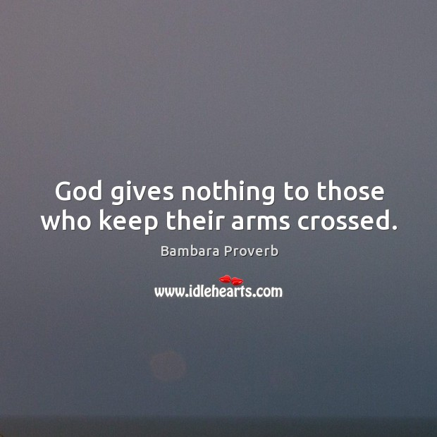 God gives nothing to those who keep their arms crossed. Bambara Proverbs Image