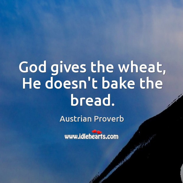 God gives the wheat, he doesn't bake the bread. Austrian Proverbs Image