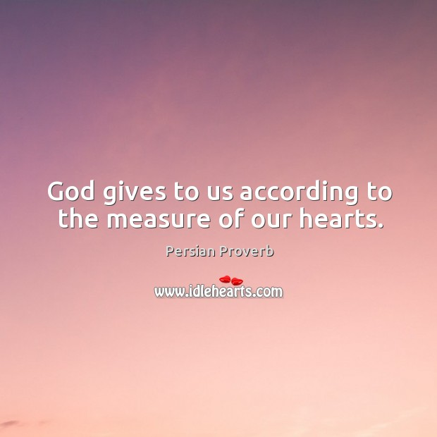 God gives to us according to the measure of our hearts. Image