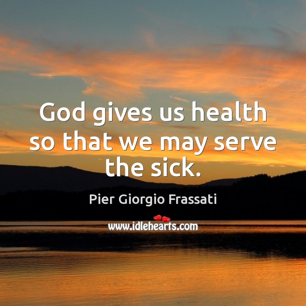 God gives us health so that we may serve the sick. Image