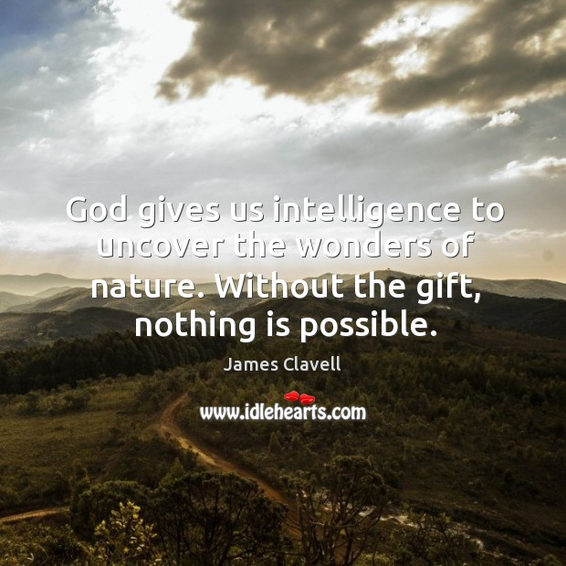 God gives us intelligence to uncover the wonders of nature. Without the gift, nothing is possible. James Clavell Picture Quote
