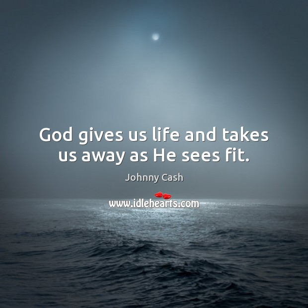 God gives us life and takes us away as He sees fit. Johnny Cash Picture Quote
