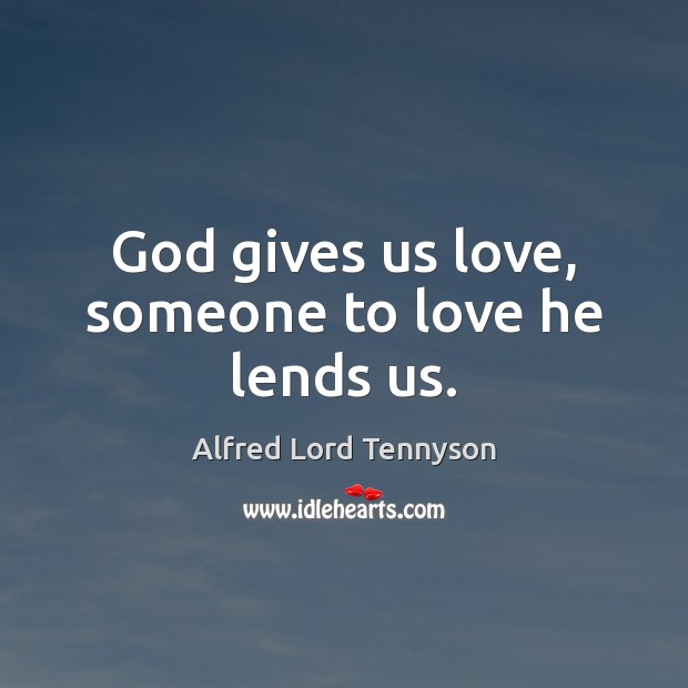 God gives us love, someone to love he lends us. Image