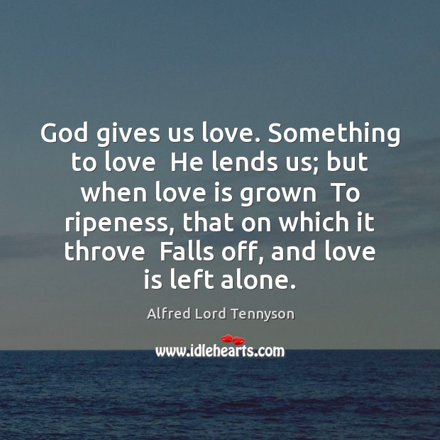 God gives us love. Something to love  He lends us; but when Image
