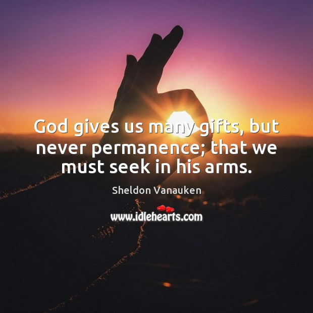 God gives us many gifts, but never permanence; that we must seek in his arms. Sheldon Vanauken Picture Quote