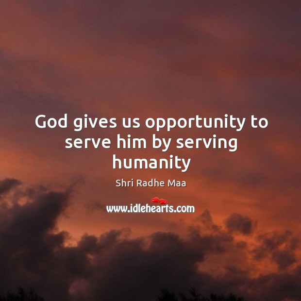 God gives us opportunity to serve him by serving humanity Shri Radhe Maa Picture Quote