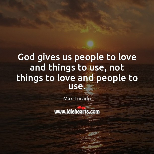 Image, God gives us people to love and things to use, not things to love and people to use.