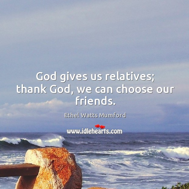 God gives us relatives; thank God, we can choose our friends. Image