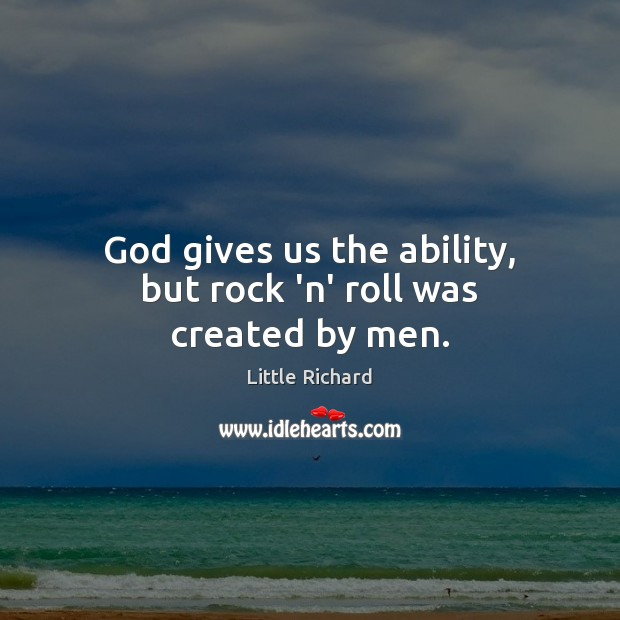 God gives us the ability, but rock 'n' roll was created by men. Little Richard Picture Quote