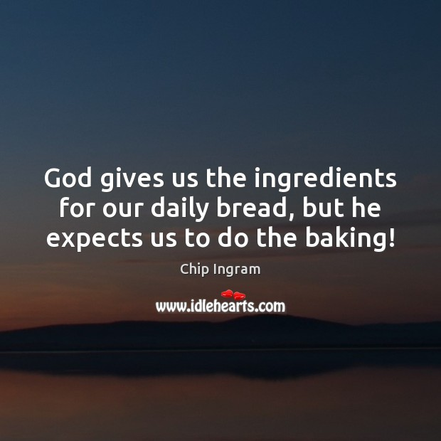 God gives us the ingredients for our daily bread, but he expects us to do the baking! Chip Ingram Picture Quote