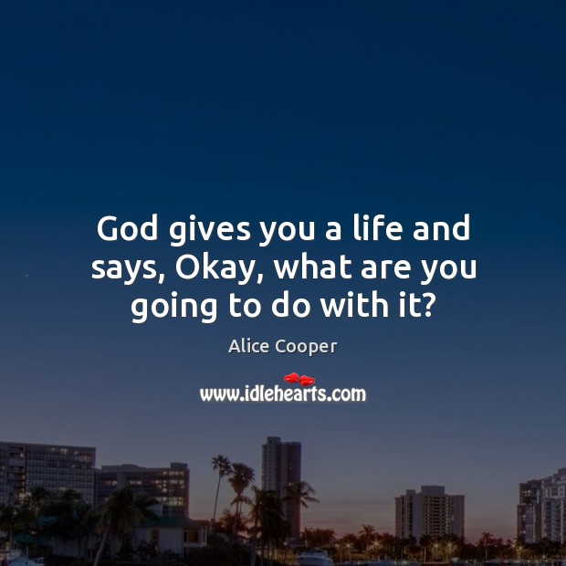 God gives you a life and says, Okay, what are you going to do with it? God Quotes Image