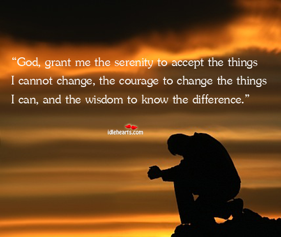 God, Grant Me The Serenity To Accept The Things I Cannot…