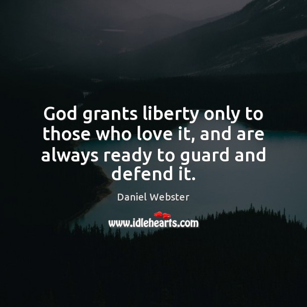 Image, God grants liberty only to those who love it, and are always ready to guard and defend it.