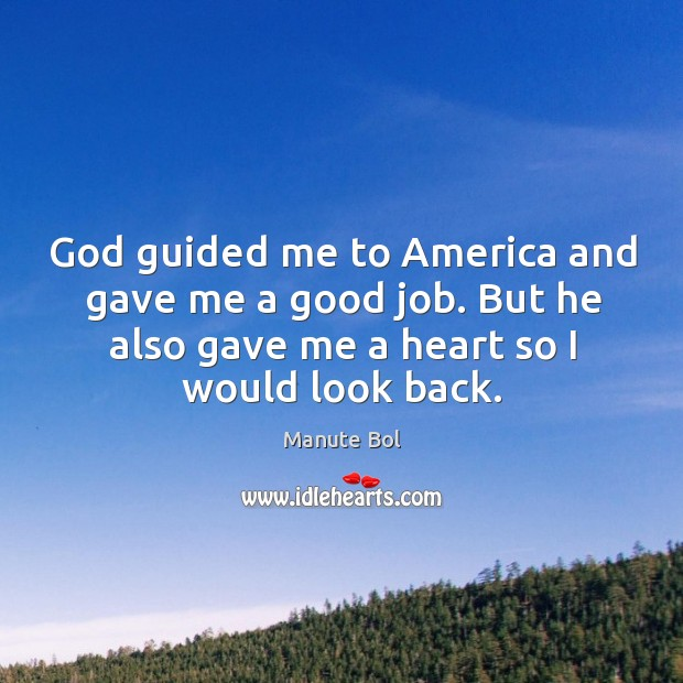 God guided me to america and gave me a good job. But he also gave me a heart so I would look back. Image