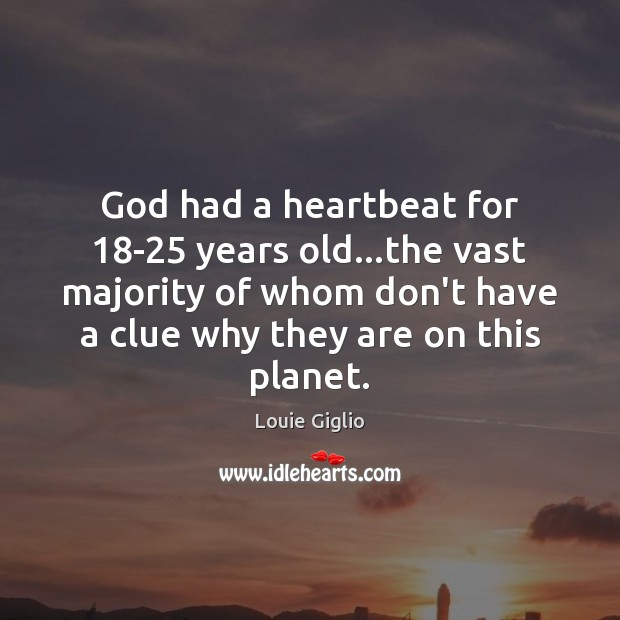 Image, God had a heartbeat for 18-25 years old…the vast majority of