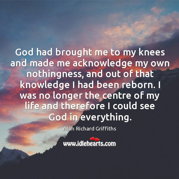 God had brought me to my knees and made me acknowledge my own nothingness Alan Richard Griffiths Picture Quote