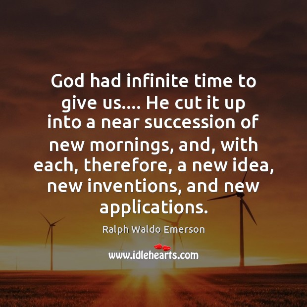 Image, God had infinite time to give us…. He cut it up into