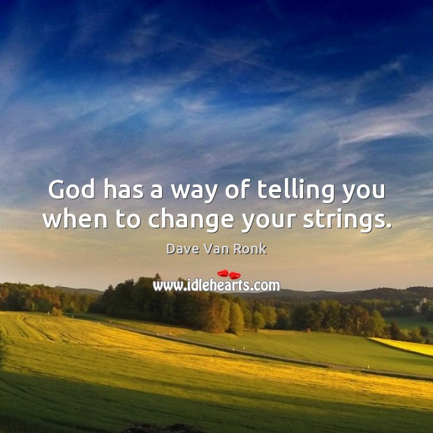 God has a way of telling you when to change your strings. Dave Van Ronk Picture Quote