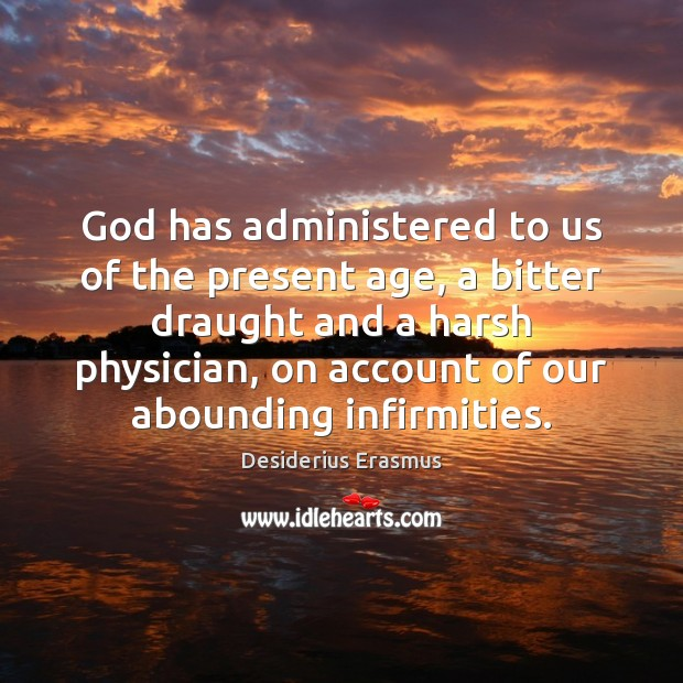 God has administered to us of the present age, a bitter draught Desiderius Erasmus Picture Quote
