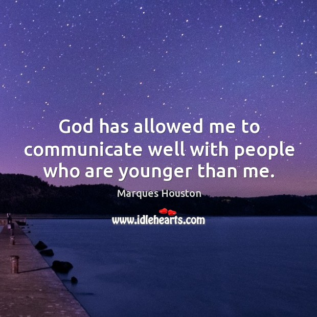 God has allowed me to communicate well with people who are younger than me. Marques Houston Picture Quote