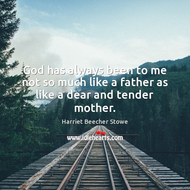 God has always been to me not so much like a father as like a dear and tender mother. Image