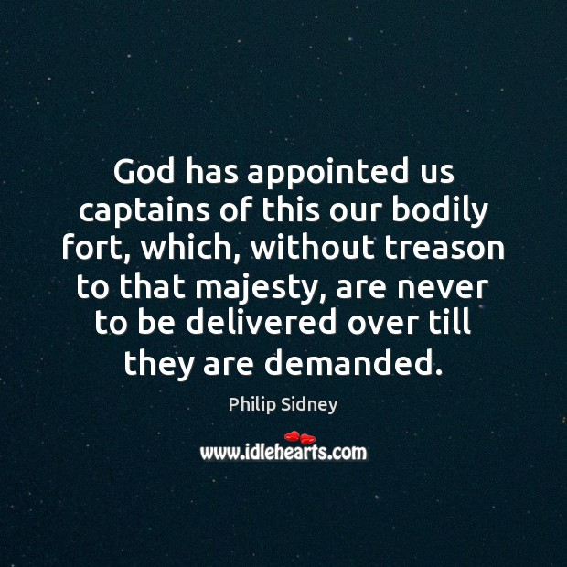 God has appointed us captains of this our bodily fort, which, without Philip Sidney Picture Quote