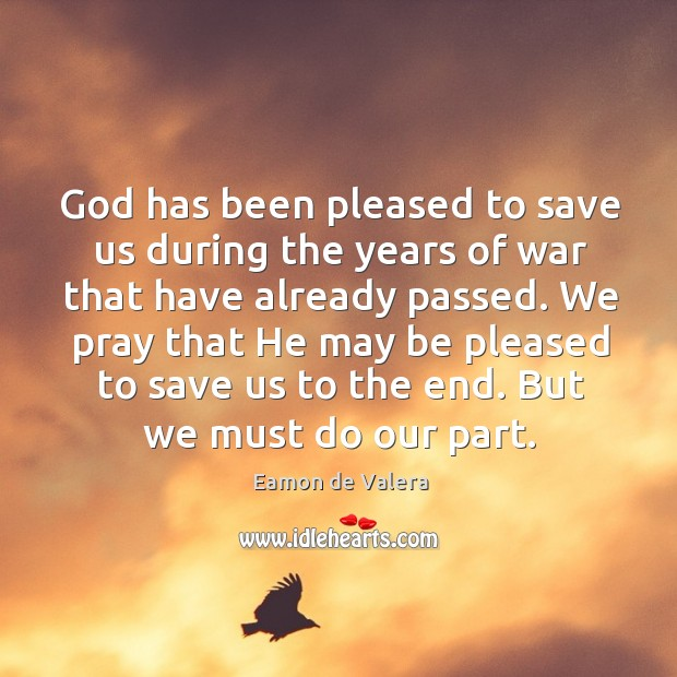 God has been pleased to save us during the years of war that have already passed. Eamon de Valera Picture Quote