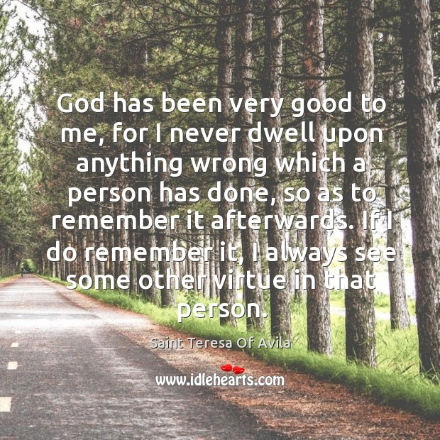 God has been very good to me, for I never dwell upon anything wrong which a person has done Image