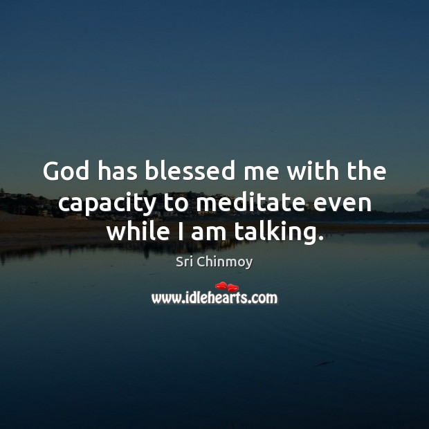 God has blessed me with the capacity to meditate even while I am talking. Sri Chinmoy Picture Quote