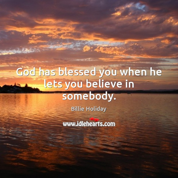 Image, God has blessed you when he lets you believe in somebody.