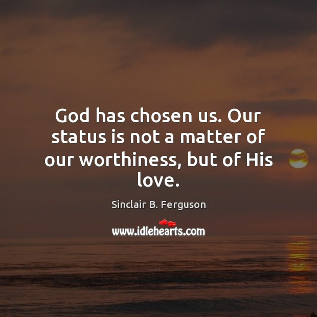 God has chosen us. Our status is not a matter of our worthiness, but of His love. Sinclair B. Ferguson Picture Quote