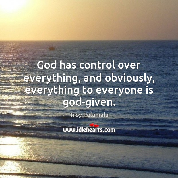 God has control over everything, and obviously, everything to everyone is God-given. Troy Polamalu Picture Quote