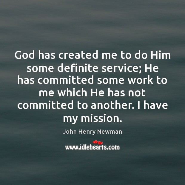 God has created me to do Him some definite service; He has John Henry Newman Picture Quote