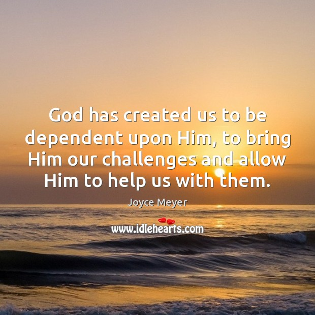 Image, God has created us to be dependent upon Him, to bring Him