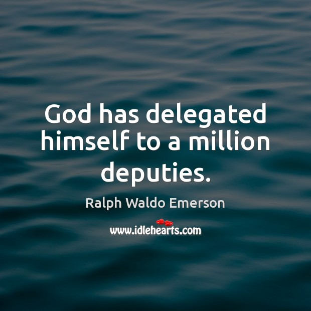 God has delegated himself to a million deputies. Image
