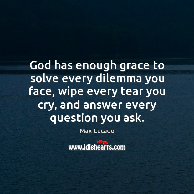 God has enough grace to solve every dilemma you face, wipe every Max Lucado Picture Quote